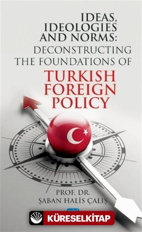 Ideas, Ideologıes And Norms - Deconstructing The Foundations of Turkish Foreign Policy
